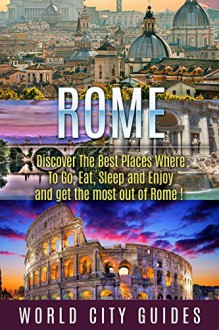 Rome : Rome, Discover The Best Places Where To Go, Eat, Sleep And Enjoy And Get The Most Out Of Rome ! - rome travel guide, rome travel, italy travel - - World City Guides