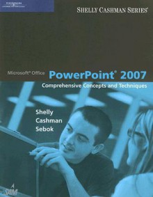 Microsoft Office PowerPoint 2007: Comprehensive Concepts and Techniques (Shelly Cashman) - Gary B. Shelly, Thomas J. Cashman, Susan L. Sebok