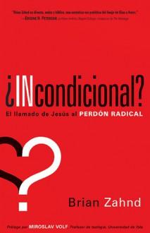 Incondicional?: El llamado de Jesus al perdon radical - Brian Zahnd