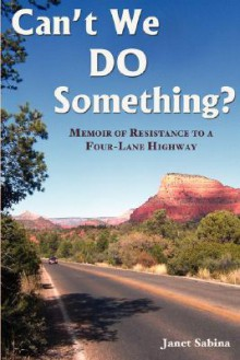 Can't We Do Something? Memoir of Resistance to a Four-Lane Highway - Janet Sabina