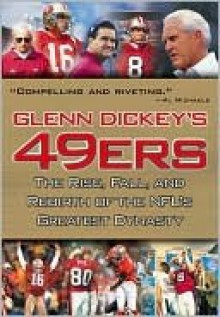 Glenn Dickey's 49ers: The Rise, Fall, and Rebirth of the NFL's Greatest Dynasty - Glenn Dickey