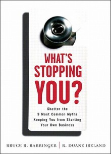 What's Stopping You?: Shatter the 9 Most Common Myths Keeping You from Starting Your Own Business - Bruce R. Barringer, R. Duane Ireland