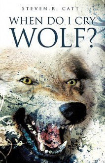 When Do I Cry Wolf? - Steven R. Catt