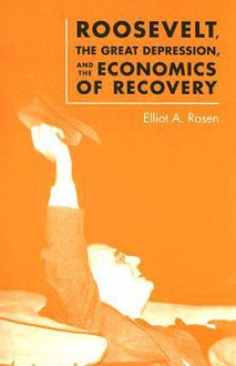 Roosevelt, the Great Depression, and the Economics of Recovery - Elliot A. Rosen
