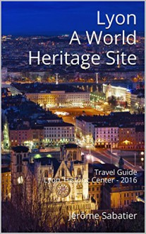 Lyon A World Heritage Site: Travel Guide Lyon, Historic Center - 2016 - Jérôme Sabatier