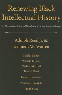 Renewing Black Intellectual History: The Ideological And Material Foundations Of African American Thought - Adolph L. Reed Jr., Kenneth W. Warren, Madhu Dubey, William P. Jones, Michele Mitchell, Dean E. Robinson, Judith Stein, Toure F. Reed, Preston H. Smith II