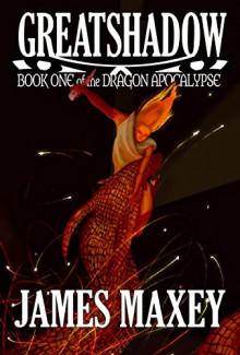 Greatshadow: Book One of the Dragon Apocalypse - James Maxey