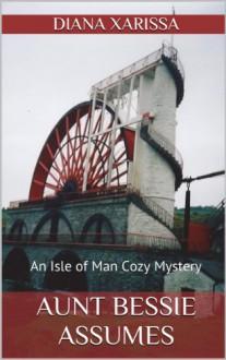 Aunt Bessie Assumes (Isle of Man Cozy Mystery Book 1) - Diana Xarissa