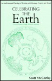 Celebrating the Earth: An Earth-Centered Theology of Worship with Blessings, Prayers and Rituals - Scott McCarthy