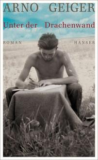Unter der Drachenwand: Roman - Arno Geiger