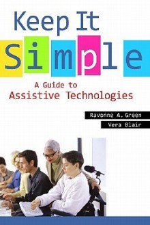 Keep It Simple: A Guide to Assistive Technologies - Ravonne A. Green