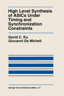 High Level Synthesis of Asics Under Timing and Synchronization Constraints - David C. Ku, Giovanni Demicheli