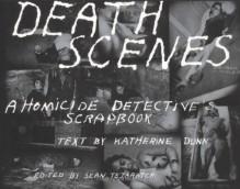 Death Scenes: A Homicide Detective's Scrapbook - Sean Tejaratchi, Katherine Dunn, Jack Huddleston