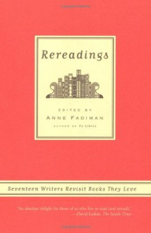 Rereadings: Seventeen writers revisit books they love - Anne Fadiman