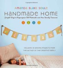 Handmade Home: Simple Ways to Repurpose Old Materials into New Family Treasures - Amanda Blake Soule