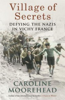 Village of Secrets: Defying the Nazis in Vichy France - Caroline Moorehead