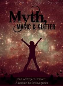 Myth, Magic and Glitter: A Lesbian YA Short Story Collection (Project Unicorn) - Jennifer Diemer, Sarah Diemer