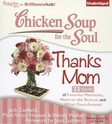 Chicken Soup for the Soul: Thanks Mom: 33 Stories of Favorite Moments, Mom to the Rescue, and What Goes Around - Jack Canfield, Mark Victor Hansen, Wendy Walker, Joan Lunden, Tanya Eby, Fred Stella
