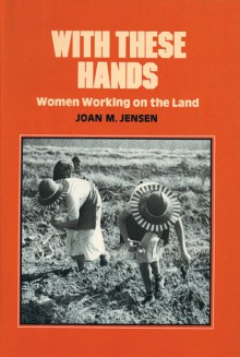 With These Hands: Women Working on the Land - Joan M. Jensen
