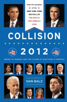 Collision 2012: Obama vs. Romney and the Future of Elections in America - Dan Balz