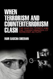 When Terrorism and Counterterrorism Clash: The War on Terror and the Transformation of Terrorist Activity - Ivan Sascha Sheehan
