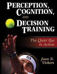 Perception, Cognition, and Decision Training:The Quiet Eye in Act - Joan N. Vickers