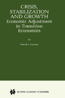 Crisis, Stabilization and Growth: Economic Adjustment in Transition Economies - Patrick J. Conway