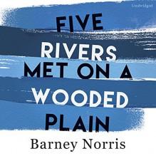 Five Rivers Met on a Wooded Plain - Hasan Dixon, Random House Audiobooks, Barney Norris, Linda Rendleman MS with Sally Brown Bassett PhD, Joe Jameson, Claire Skinner, James Doherty, Christopher Benjamin