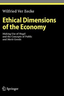Ethical Dimensions of the Economy: Making Use of Hegel and the Concepts of Public and Merit Goods - Wilfried Ver Eecke