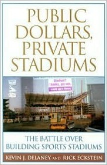 Public Dollars, Private Stadiums: The Battle over Building Sports Stadiums - Kevin J. Delaney, Rick Eckstein