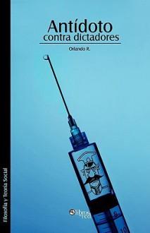 Antidoto Contra Dictadores - Orlando R.