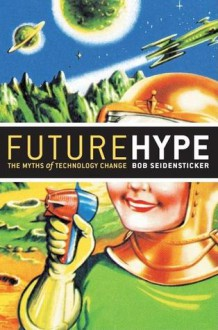 Future Hype: The Myths of Technology Change - Bob Seidensticker