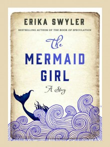 The Mermaid Girl: A Story - Erika Swyler