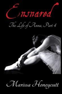 The Life of Anna, Part 4: Ensnared (Volume 4) - Marissa Honeycutt