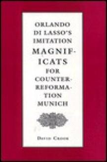 Orlando Di Lasso's Imitation Magnificats for Counter-Reformation Munich - David Crook