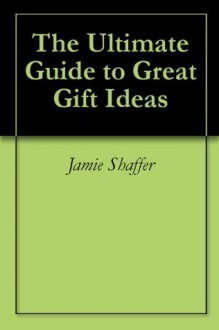 The Ultimate Guide to Great Gift Ideas - Jamie Shaffer