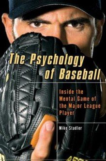 The Psychology of Baseball: Inside the Mental Game of the Major League Player - Mike Stadler