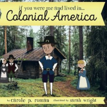If You Were Me and Lived in...Colonial America (An Introduction to Civilizations Throughout Time) (Volume 4) - Carole P. Roman,Sarah Bird Wright