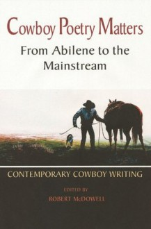 Cowboy Poetry Matters: From Abilene to the Mainstream: Contemporary Cowboy Writing - Robert McDowell