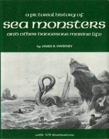 A Pictorial History Of Sea Monsters And Other Dangerous Marine Life - James B. Sweeney
