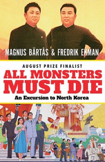 All Monsters Must Die: An Excursion to North Korea - Magnus Bärtås,Fredrik Ekman,Saskia Vogel