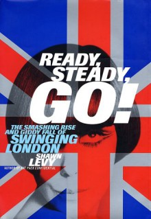 Ready, Steady, Go!: The Smashing Rise and Giddy Fall of Swinging London - Shawn Levy