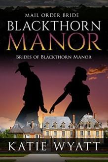 Mail Order Bride: Blackthorn Manor: Western Historical Romance (Brides of Blackthorn Manor Book 0) - Katie Wyatt