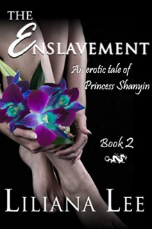The Enslavement: (Erotic menage historical romance) (Princess Shanyin Book 2) - Liliana Lee,Jeannie Lin