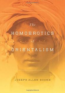 The Homoerotics of Orientalism - Joseph A. Boone