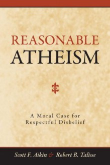 Reasonable Atheism: A Moral Case For Respectful Disbelief - Scott F. Aikin, Robert B. Talisse