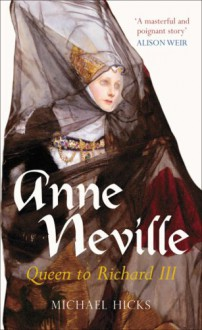 Anne Neville: Queen to Richard III (England's Forgotten Queens series) - Michael Hicks