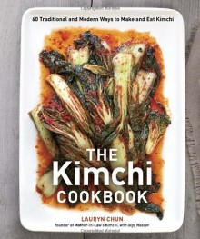 The Kimchi Cookbook: 60 Traditional and Modern Ways to Make and Eat Kimchi - Lauryn Chun;Olga Massov