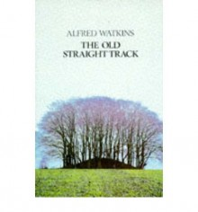 The Old Straight Track: The Classic Book on Ley Lines - Alfred Watkins