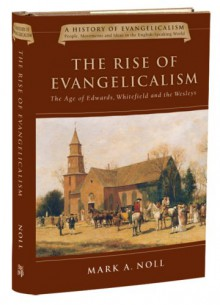 The Rise of Evangelicalism: The Age of Edwards, Whitefield and the Wesleys (History of Evangelicalism Series) - Mark A. Noll